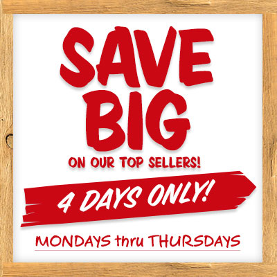 Save Big on our Top Sellers! 4 Days Only! Mondays thru Thursdays