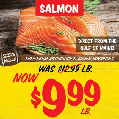 Stew's Naked salmon. Direct from the gulf of Main!. Free from antibiotics and added hormones. Was 12.99 lb. Now $9.99 lb.