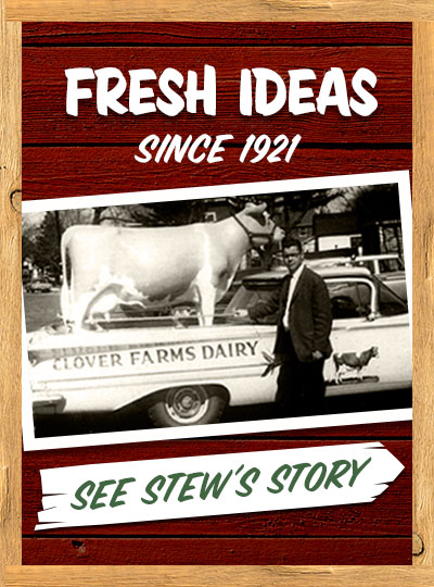 Fresh ideas since 1921. Clover Farms Dairy. Stew's Story…