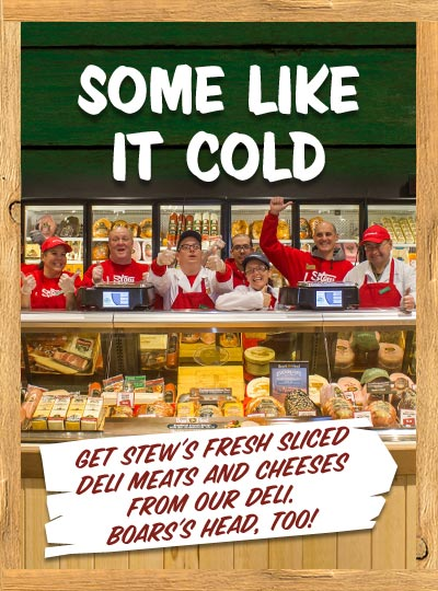 Stew's Fresh Deli & Cheeses. Some like it cold. Get Stew's fresh slices deli meats and cheeses from our deli. Boars's Head too!